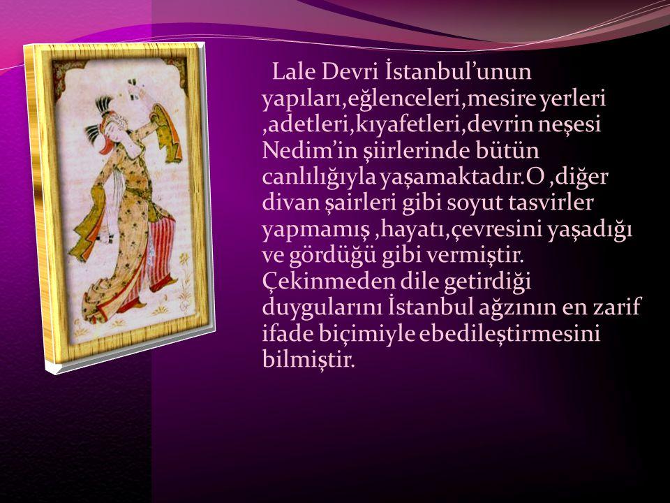 Lale Devri İstanbul'unun yapıları,eğlenceleri,mesire yerleri,adetleri,kıyafetleri,devrin neşesi Nedim'in şiirlerinde bütün canlılığıyla yaşamaktadır.O
