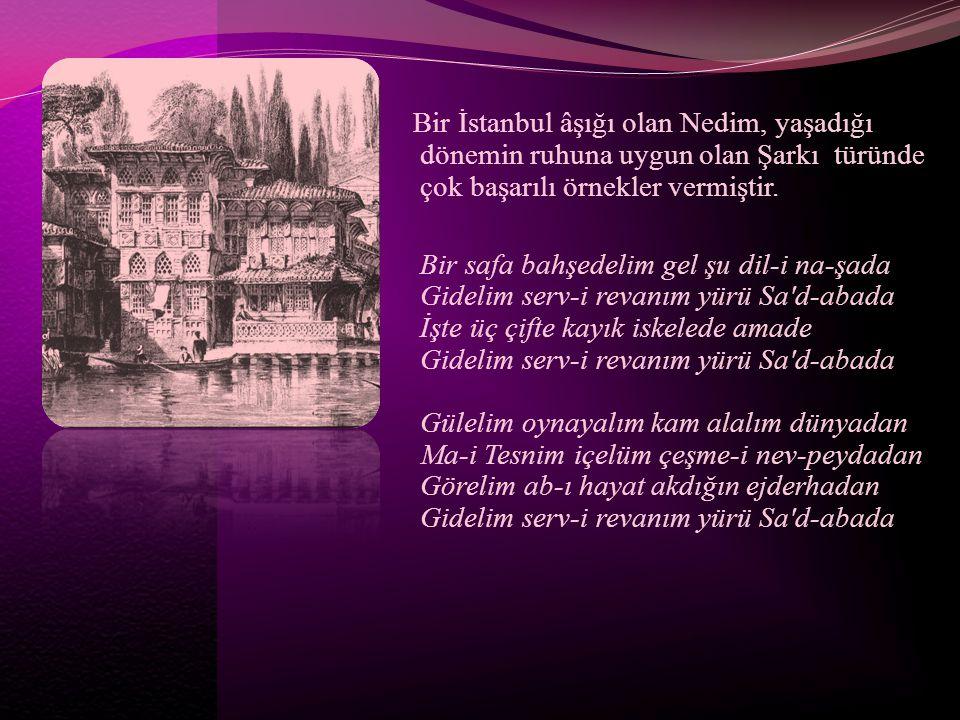 Bir İstanbul âşığı olan Nedim, yaşadığı dönemin ruhuna uygun olan Şarkı türünde çok başarılı örnekler vermiştir. Bir safa bahşedelim gel şu dil-i na-ş