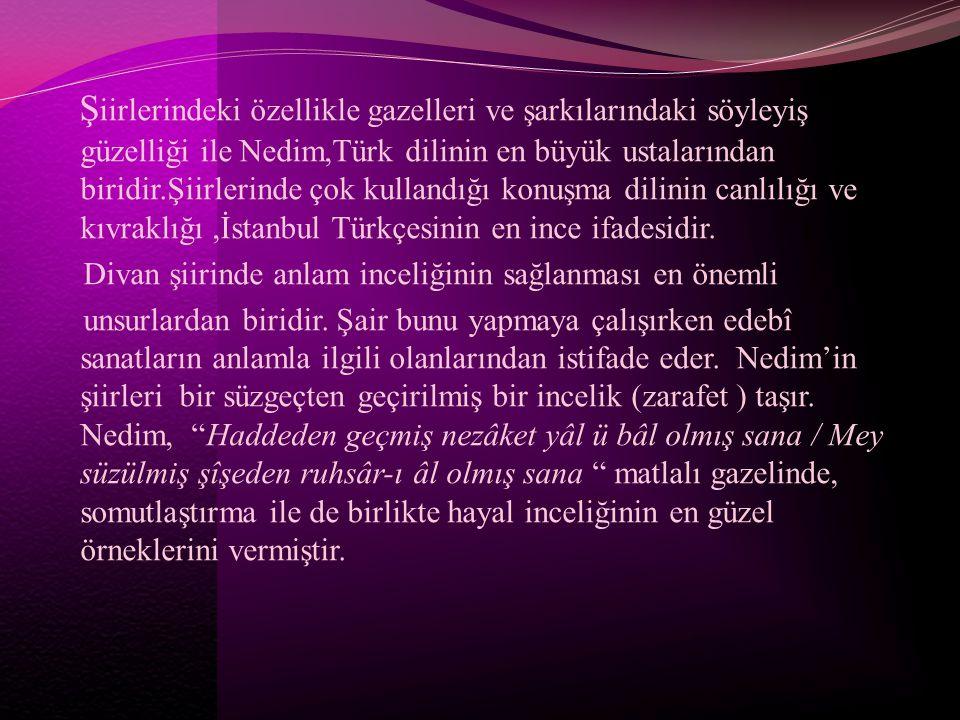 Ş iirlerindeki özellikle gazelleri ve şarkılarındaki söyleyiş güzelliği ile Nedim,Türk dilinin en büyük ustalarından biridir.Şiirlerinde çok kullandığ