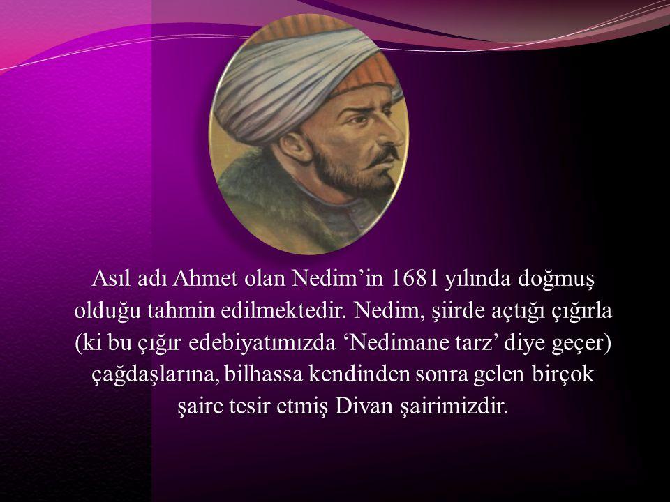 Asıl adı Ahmet olan Nedim'in 1681 yılında doğmuş olduğu tahmin edilmektedir. Nedim, şiirde açtığı çığırla (ki bu çığır edebiyatımızda 'Nedimane tarz'