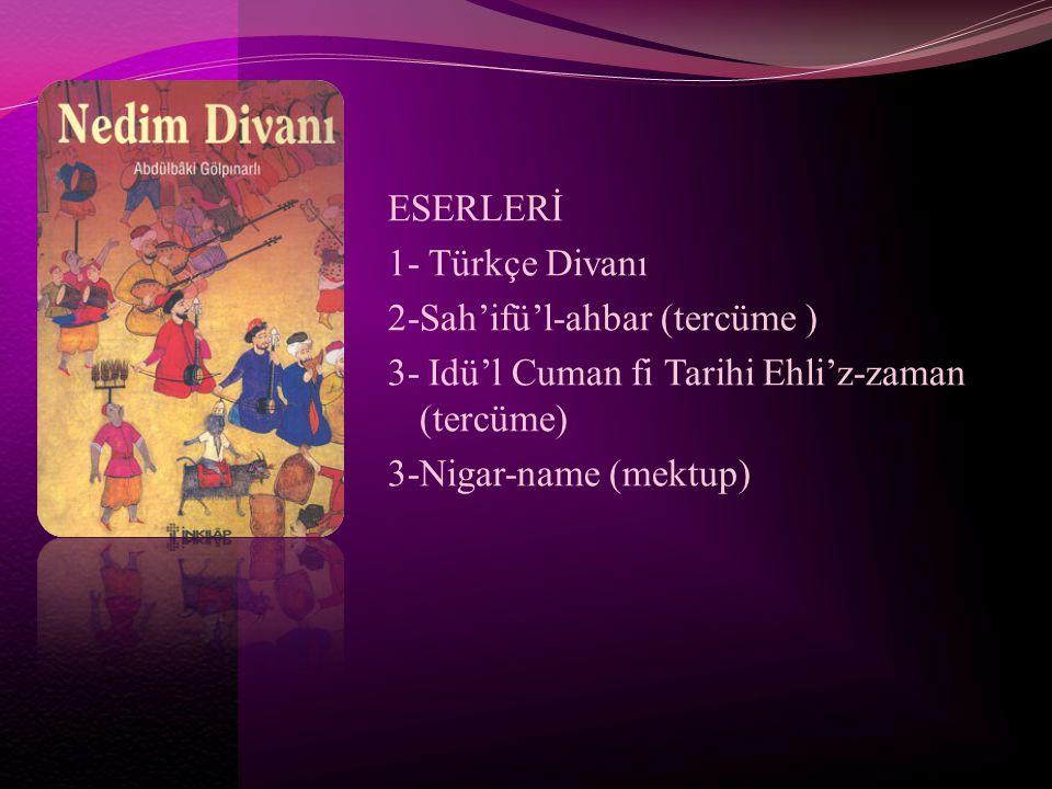 ESERLERİ 1- Türkçe Divanı 2-Sah'ifü'l-ahbar (tercüme ) 3- Idü'l Cuman fi Tarihi Ehli'z-zaman (tercüme) 3-Nigar-name (mektup)