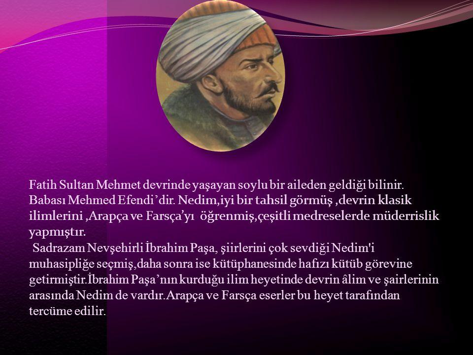 Fatih Sultan Mehmet devrinde yaşayan soylu bir aileden geldiği bilinir. Babası Mehmed Efendi'dir. Nedim,iyi bir tahsil görmüş,devrin klasik ilimlerini
