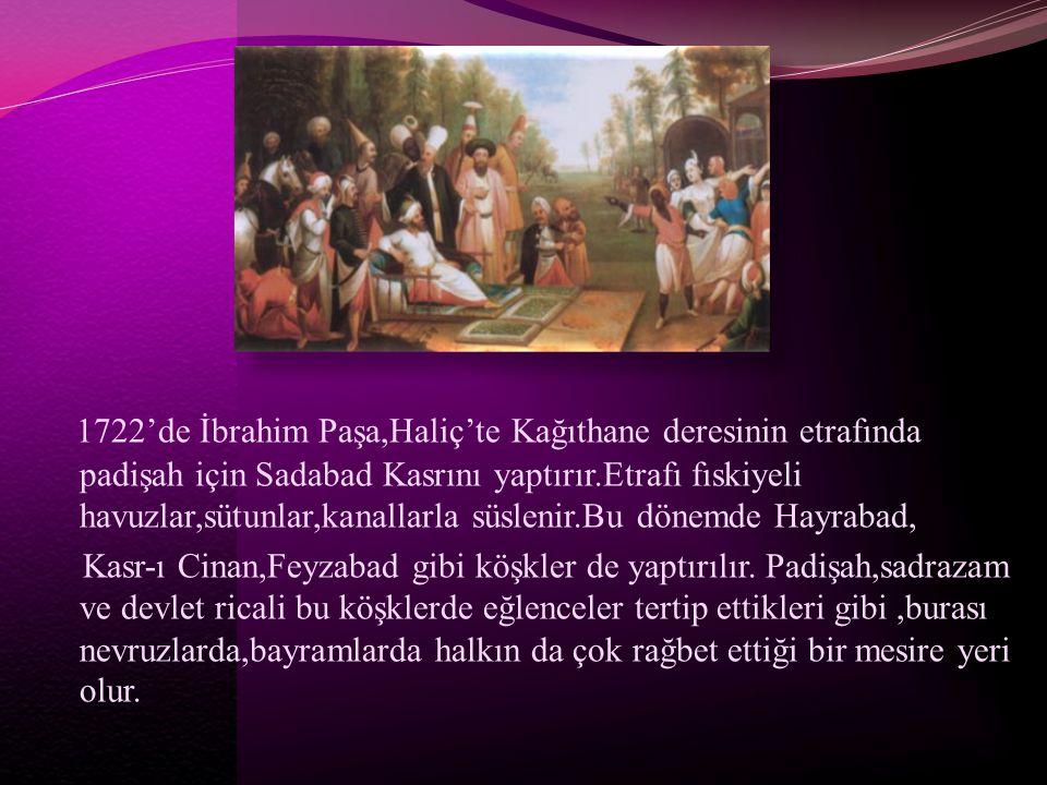 1722'de İbrahim Paşa,Haliç'te Kağıthane deresinin etrafında padişah için Sadabad Kasrını yaptırır.Etrafı fıskiyeli havuzlar,sütunlar,kanallarla süslen