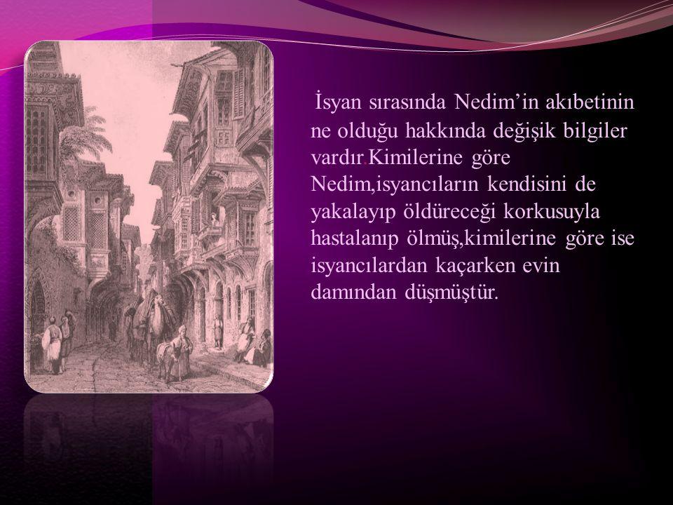 İsyan sırasında Nedim'in akıbetinin ne olduğu hakkında değişik bilgiler vardır.Kimilerine göre Nedim,isyancıların kendisini de yakalayıp öldüreceği ko
