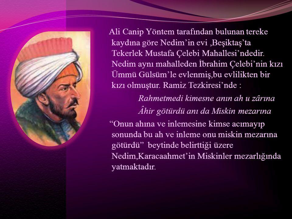 Ali Canip Yöntem tarafından bulunan tereke kaydına göre Nedim'in evi,Beşiktaş'ta Tekerlek Mustafa Çelebi Mahallesi'ndedir. Nedim aynı mahalleden İbrah