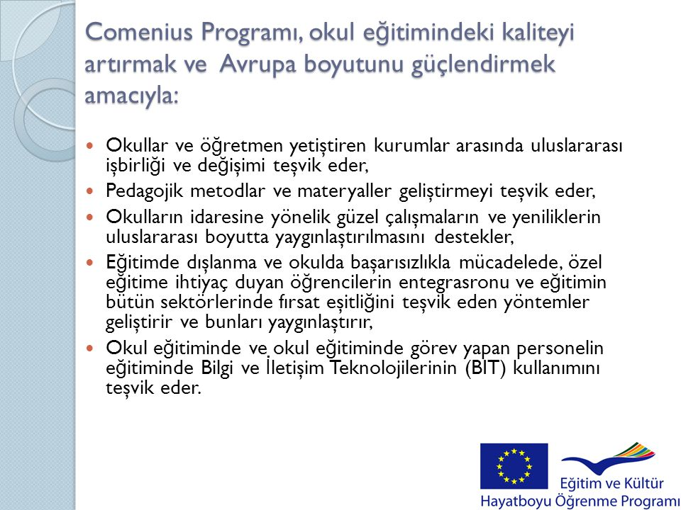 Comenius Programı, okul e ğ itimindeki kaliteyi artırmak ve Avrupa boyutunu güçlendirmek amacıyla:  Okullar ve ö ğ retmen yetiştiren kurumlar arasınd