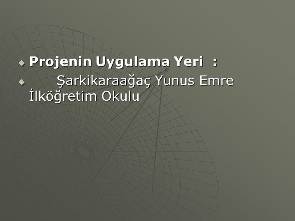  Projenin Uygulama Yeri :  Şarkikaraağaç Yunus Emre İlköğretim Okulu