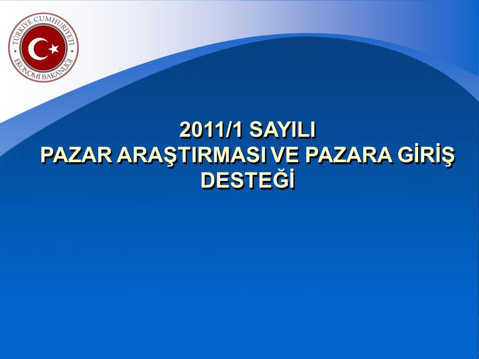 2011/1 SAYILI PAZAR ARAŞTIRMASI VE PAZARA GİRİŞ DESTEĞİ 2011/1 SAYILI PAZAR ARAŞTIRMASI VE PAZARA GİRİŞ DESTEĞİ