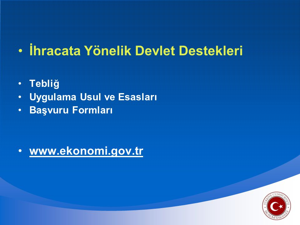 •İhracata Yönelik Devlet Destekleri •Tebliğ •Uygulama Usul ve Esasları •Başvuru Formları •www.ekonomi.gov.tr