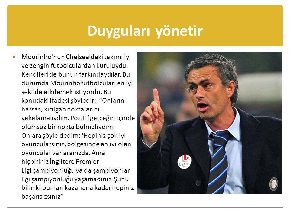 Duyguları yönetir  Mourinho'nun Chelsea'deki takımı iyi ve zengin futbolculardan kuruluydu. Kendileri de bunun farkındaydılar. Bu durumda Mourinho fu