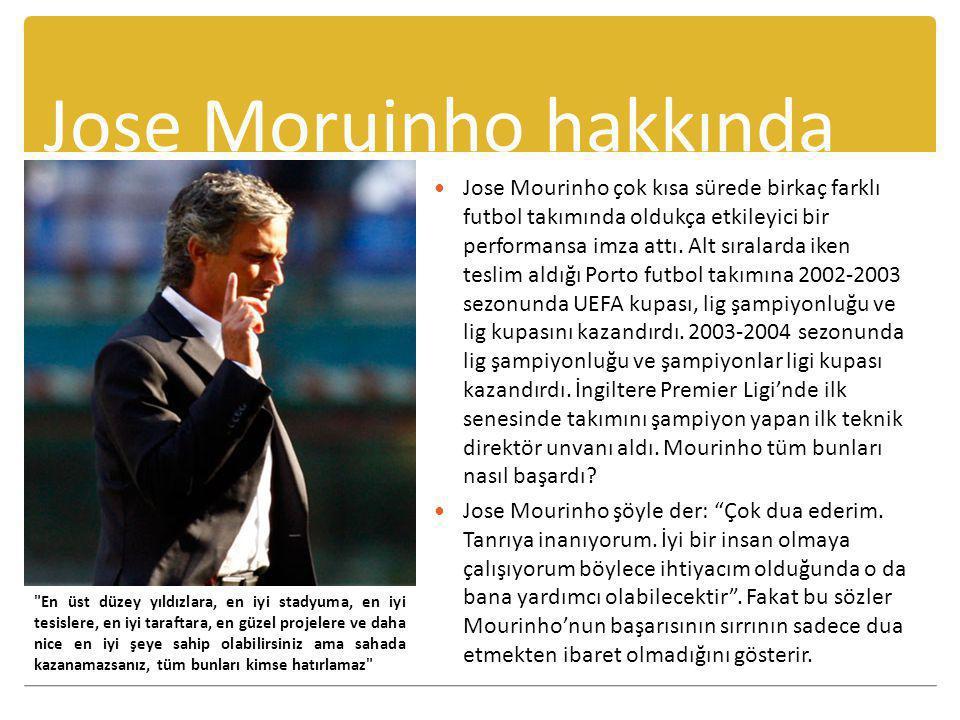 Jose Moruinho hakkında  Jose Mourinho çok kısa sürede birkaç farklı futbol takımında oldukça etkileyici bir performansa imza attı. Alt sıralarda iken
