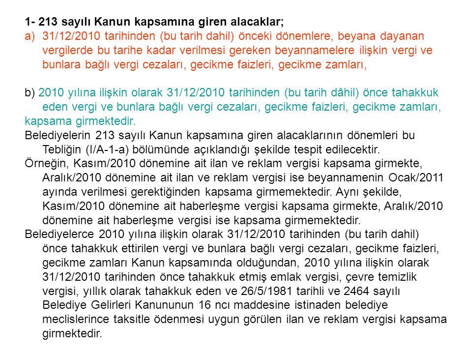1- 213 sayılı Kanun kapsamına giren alacaklar; a)31/12/2010 tarihinden (bu tarih dahil) önceki dönemlere, beyana dayanan vergilerde bu tarihe kadar ve