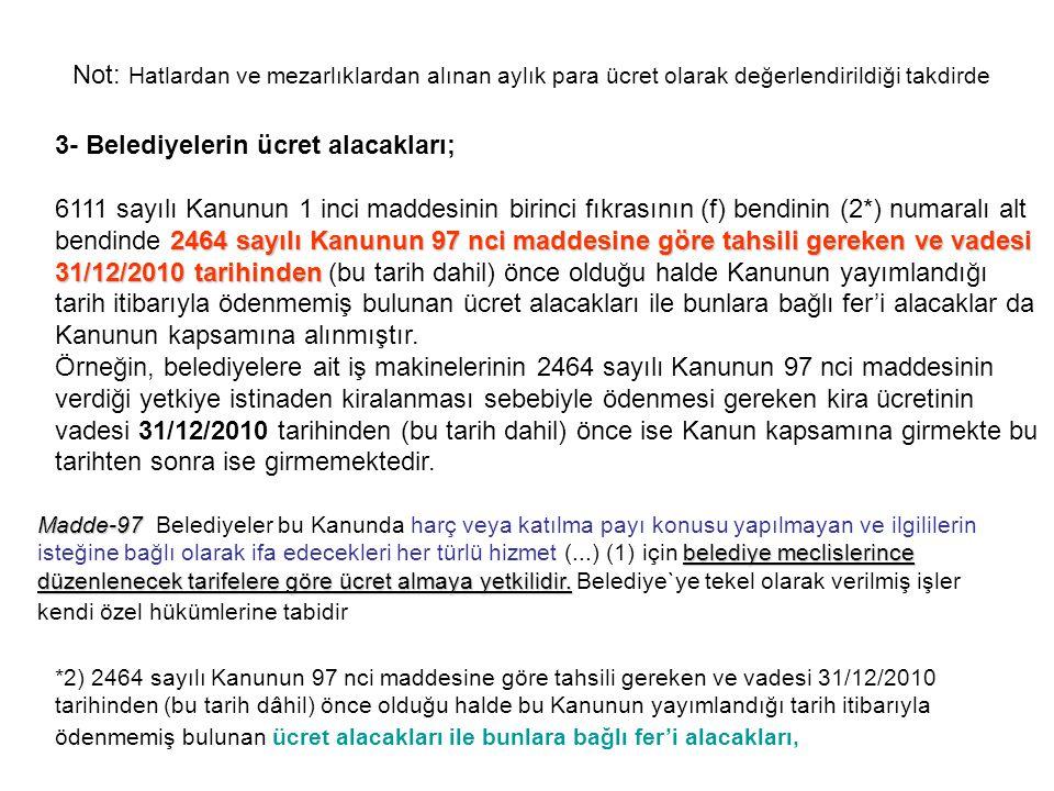 3- Belediyelerin ücret alacakları; 2464 sayılı Kanunun 97 nci maddesine göre tahsili gereken ve vadesi 31/12/2010 tarihinden 6111 sayılı Kanunun 1 inc
