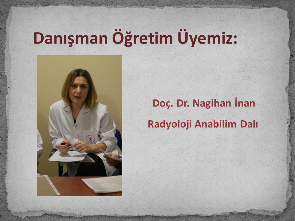 Danışman Öğretim Üyemiz: Doç. Dr. Nagihan İnan Radyoloji Anabilim Dalı