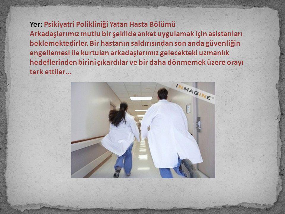Yer: Psikiyatri Polikliniği Yatan Hasta Bölümü Arkadaşlarımız mutlu bir şekilde anket uygulamak için asistanları beklemektedirler. Bir hastanın saldır