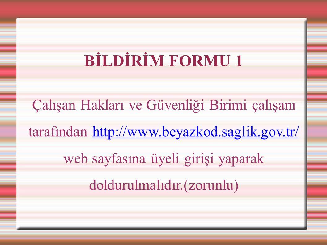 BİLDİRİM FORMU 1 Çalışan Hakları ve Güvenliği Birimi çalışanı tarafından http://www.beyazkod.saglik.gov.tr/ web sayfasına üyeli girişi yaparak dolduru