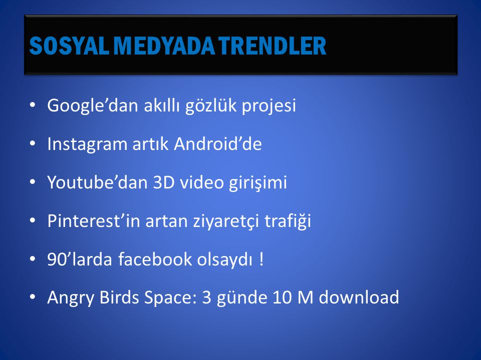 SOSYAL MEDYADA TRENDLER • Google'dan akıllı gözlük projesi • Instagram artık Android'de • Youtube'dan 3D video girişimi • Pinterest'in artan ziyaretçi