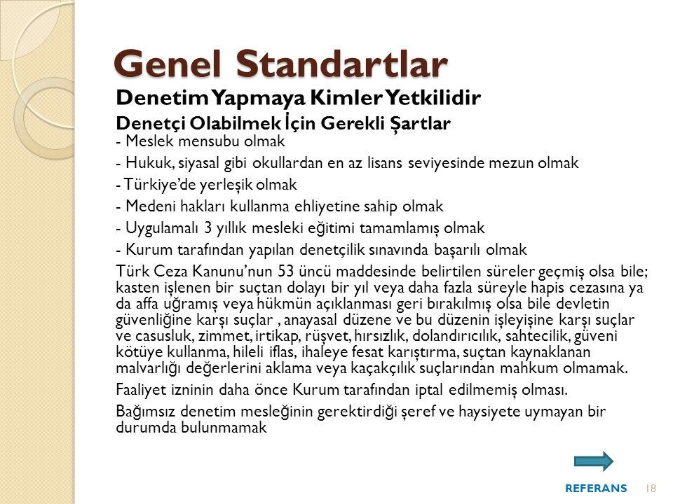 Denetim Yapmaya Kimler Yetkilidir Denetçi Olabilmek İ çin Gerekli Şartlar - Meslek mensubu olmak - Hukuk, siyasal gibi okullardan en az lisans seviyesinde mezun olmak - Türkiye'de yerleşik olmak - Medeni hakları kullanma ehliyetine sahip olmak - Uygulamalı 3 yıllık mesleki e ğ itimi tamamlamış olmak - Kurum tarafından yapılan denetçilik sınavında başarılı olmak Türk Ceza Kanunu'nun 53 üncü maddesinde belirtilen süreler geçmiş olsa bile; kasten işlenen bir suçtan dolayı bir yıl veya daha fazla süreyle hapis cezasına ya da affa u ğ ramış veya hükmün açıklanması geri bırakılmış olsa bile devletin güvenli ğ ine karşı suçlar, anayasal düzene ve bu düzenin işleyişine karşı suçlar ve casusluk, zimmet, irtikap, rüşvet, hırsızlık, dolandırıcılık, sahtecilik, güveni kötüye kullanma, hileli iflas, ihaleye fesat karıştırma, suçtan kaynaklanan malvarlı ğ ı de ğ erlerini aklama veya kaçakçılık suçlarından mahkum olmamak.