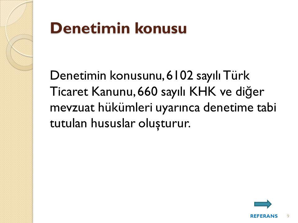Denetimin konusu Denetimin konusunu, 6102 sayılı Türk Ticaret Kanunu, 660 sayılı KHK ve di ğ er mevzuat hükümleri uyarınca denetime tabi tutulan hususlar oluşturur.