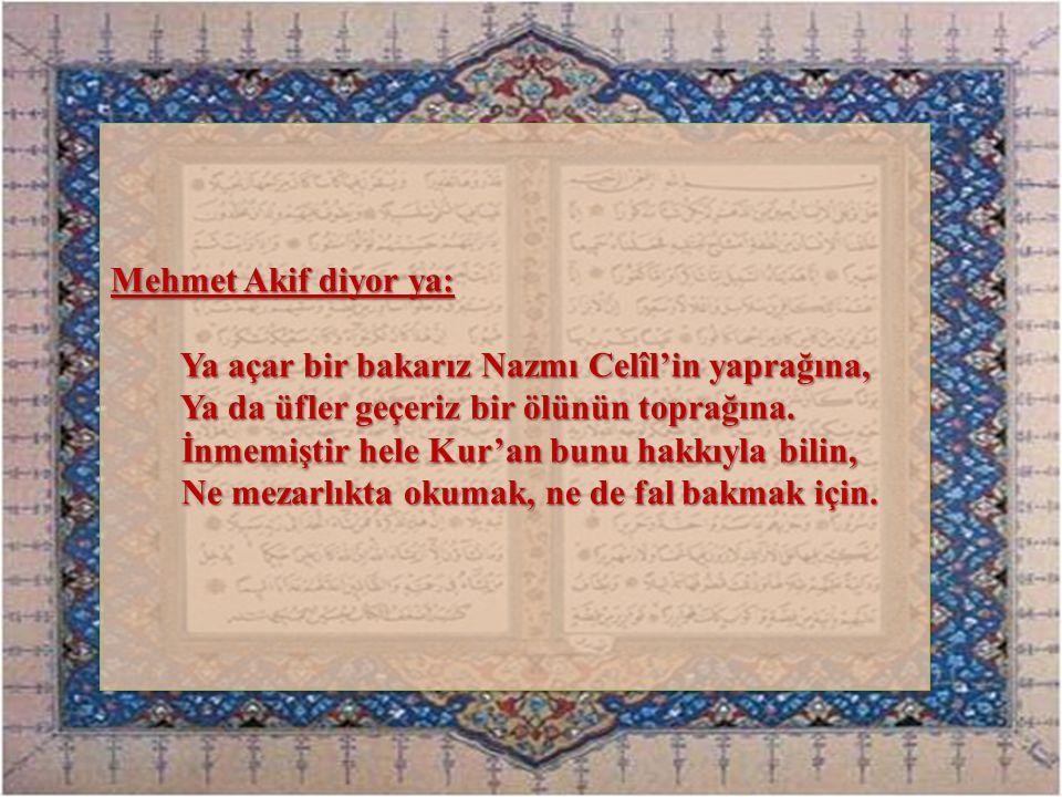 Mehmet Akif diyor ya: Ya açar bir bakarız Nazmı Celîl'in yaprağına, Ya açar bir bakarız Nazmı Celîl'in yaprağına, Ya da üfler geçeriz bir ölünün topra