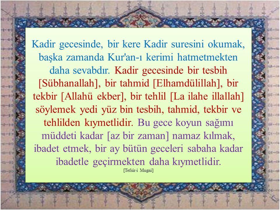 Kadir gecesinde, bir kere Kadir suresini okumak, başka zamanda Kur'an-ı kerimi hatmetmekten daha sevabdır. Kadir gecesinde bir tesbih [Sübhanallah], b