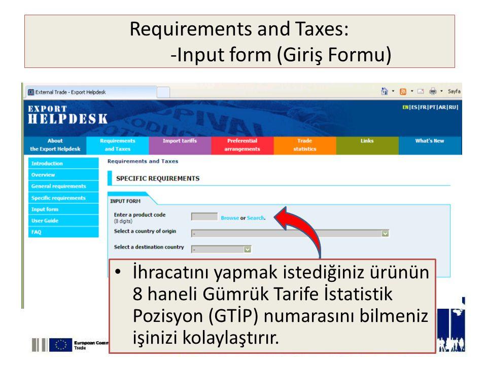 Requirements and Taxes: -Input form (Giriş Formu) • İhracatını yapmak istediğiniz ürünün 8 haneli Gümrük Tarife İstatistik Pozisyon (GTİP) numarasını bilmeniz işinizi kolaylaştırır.