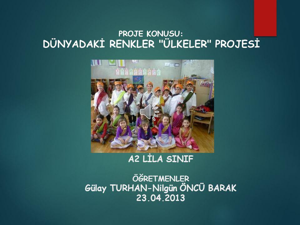 A2 LİLA SINIF ÖĞRETMENLER Gülay TURHAN-Nilgün ÖNCÜ BARAK 23.04.2013 PROJE KONUSU: DÜNYADAKİ RENKLER