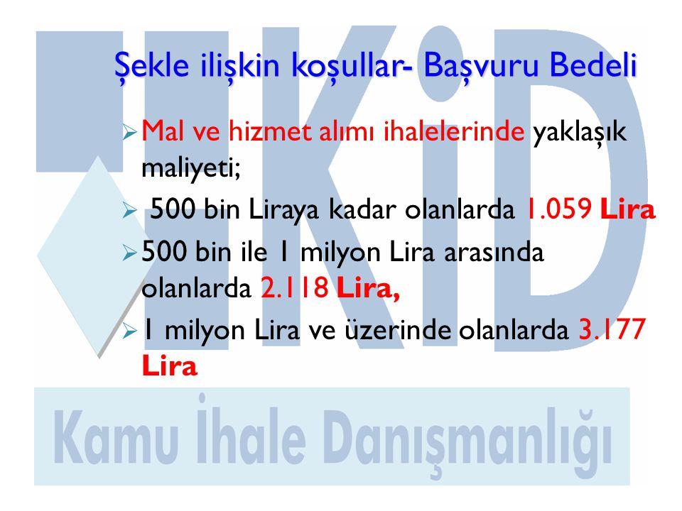 Şekle ilişkin koşullar- Başvuru Bedeli  Mal ve hizmet alımı ihalelerinde yaklaşık maliyeti;  500 bin Liraya kadar olanlarda 1.059 Lira  500 bin ile 1 milyon Lira arasında olanlarda 2.118 Lira,  1 milyon Lira ve üzerinde olanlarda 3.177 Lira