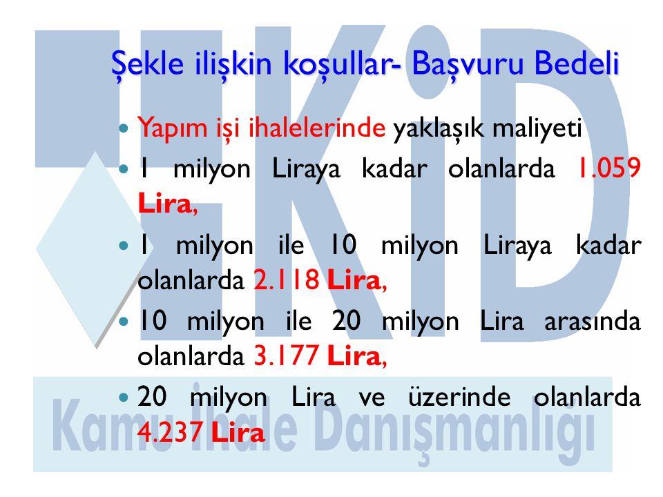 Şekle ilişkin koşullar- Başvuru Bedeli  Yapım işi ihalelerinde yaklaşık maliyeti  1 milyon Liraya kadar olanlarda 1.059 Lira,  1 milyon ile 10 milyon Liraya kadar olanlarda 2.118 Lira,  10 milyon ile 20 milyon Lira arasında olanlarda 3.177 Lira,  20 milyon Lira ve üzerinde olanlarda 4.237 Lira