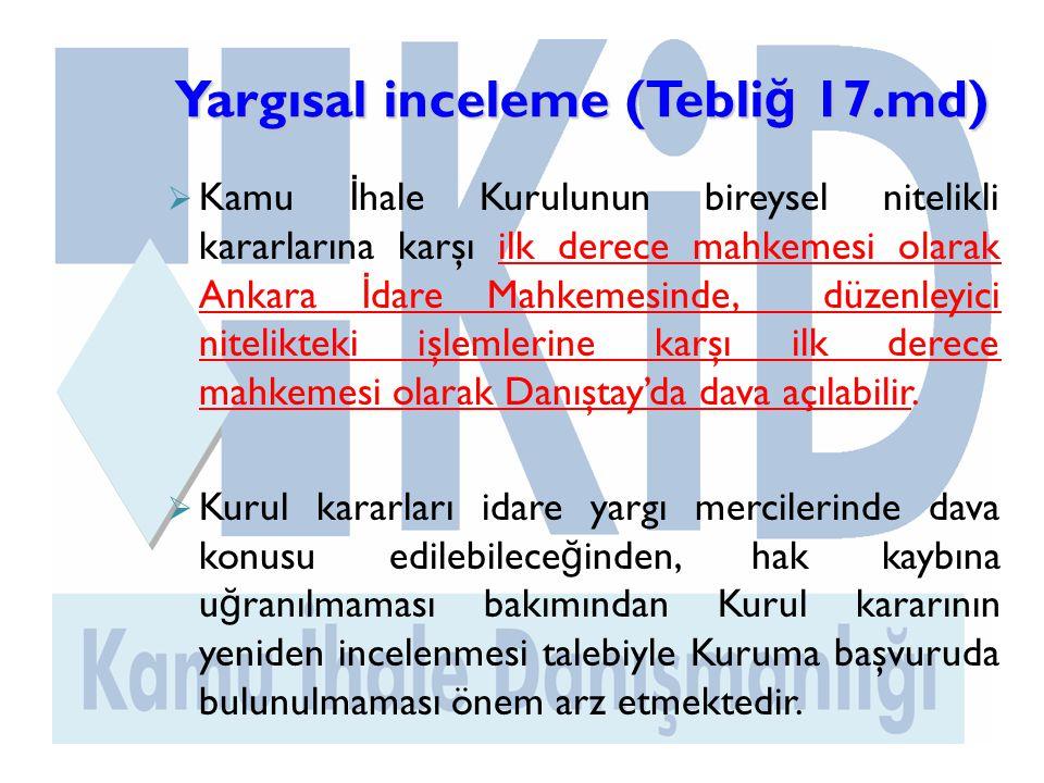 Yargısal inceleme (Tebli ğ 17.md)  Kamu İ hale Kurulunun bireysel nitelikli kararlarına karşı ilk derece mahkemesi olarak Ankara İ dare Mahkemesinde, düzenleyici nitelikteki işlemlerine karşı ilk derece mahkemesi olarak Danıştay'da dava açılabilir.