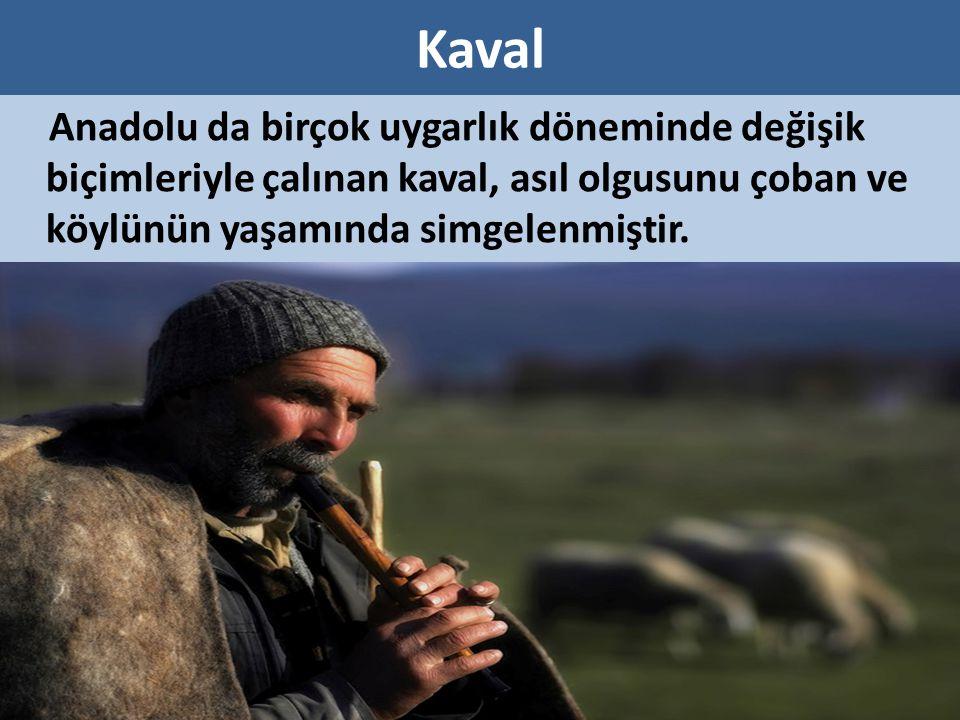 Kaval Anadolu da birçok uygarlık döneminde değişik biçimleriyle çalınan kaval, asıl olgusunu çoban ve köylünün yaşamında simgelenmiştir.
