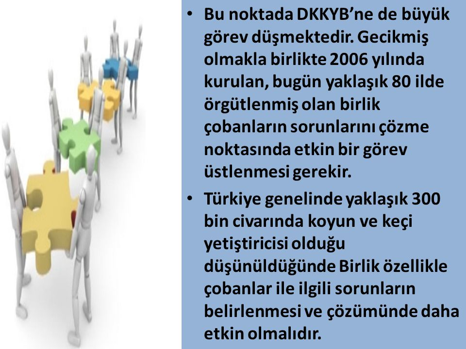 • Bu noktada DKKYB'ne de büyük görev düşmektedir. Gecikmiş olmakla birlikte 2006 yılında kurulan, bugün yaklaşık 80 ilde örgütlenmiş olan birlik çoban