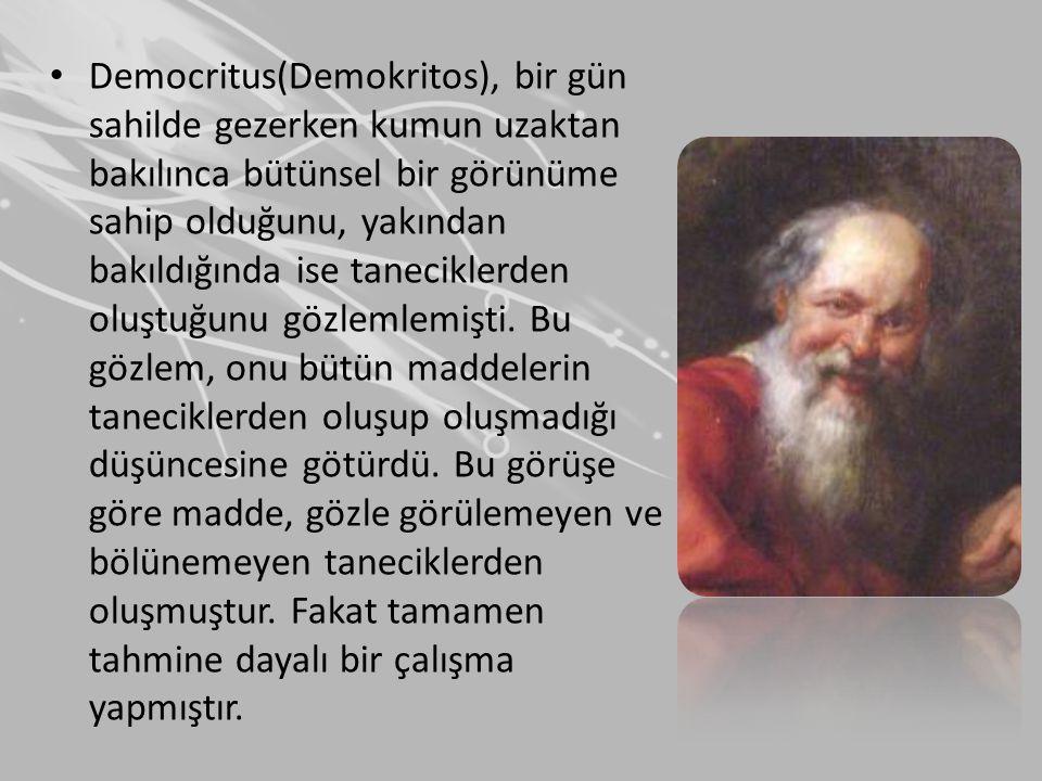 • Democritus bütün görebildiğimiz maddelerin bölünebileceğini, maddeleri oluşturan taneciklerin ise görülemediği için bölünemeyeceğini ifade etmiştir.Bundan dolayı bu taneciklere Yunancada bölünemez anlamına gelen atomos adını vermiştir.