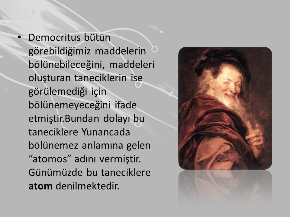 • Democritus bütün görebildiğimiz maddelerin bölünebileceğini, maddeleri oluşturan taneciklerin ise görülemediği için bölünemeyeceğini ifade etmiştir.