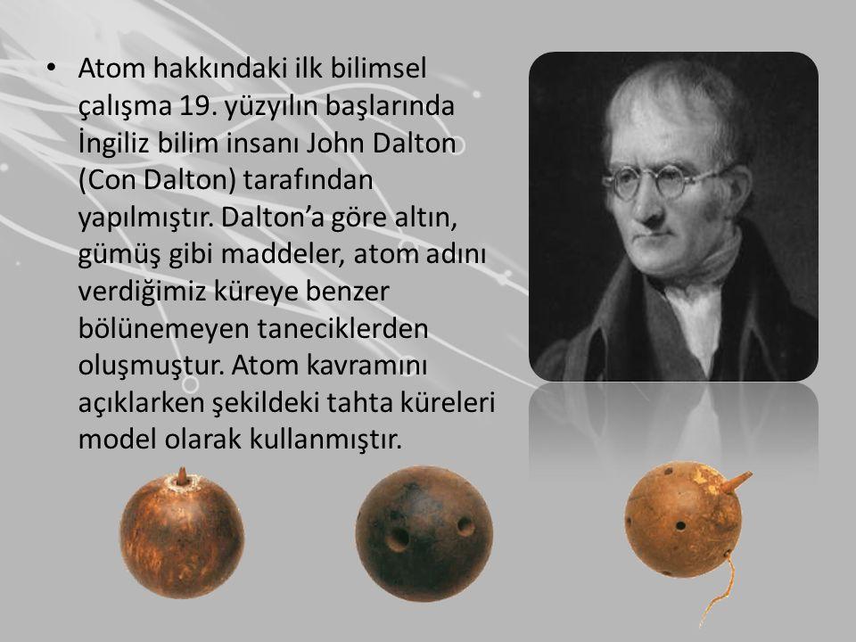 • Atom hakkındaki ilk bilimsel çalışma 19. yüzyılın başlarında İngiliz bilim insanı John Dalton (Con Dalton) tarafından yapılmıştır. Dalton'a göre alt