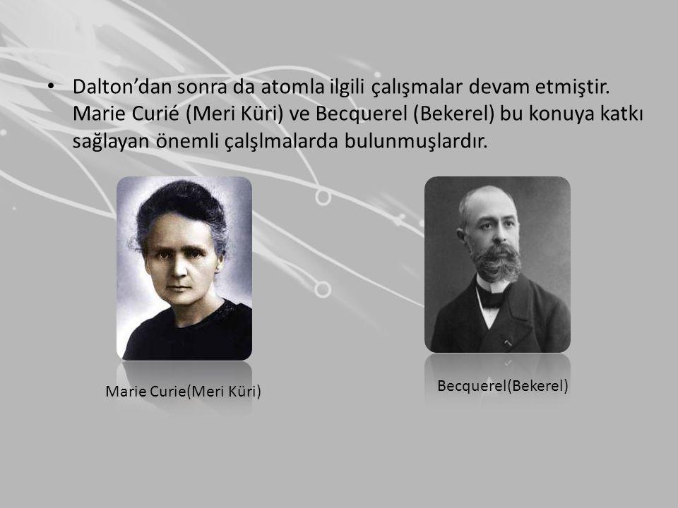 • Dalton'dan sonra da atomla ilgili çalışmalar devam etmiştir. Marie Curié (Meri Küri) ve Becquerel (Bekerel) bu konuya katkı sağlayan önemli çalşlmal