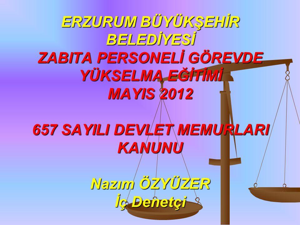 ERZURUM BÜYÜKŞEHİR BELEDİYESİ ZABITA PERSONELİ GÖREVDE YÜKSELMA EĞİTİMİ MAYIS 2012 657 SAYILI DEVLET MEMURLARI KANUNU Nazım ÖZYÜZER İç Denetçi