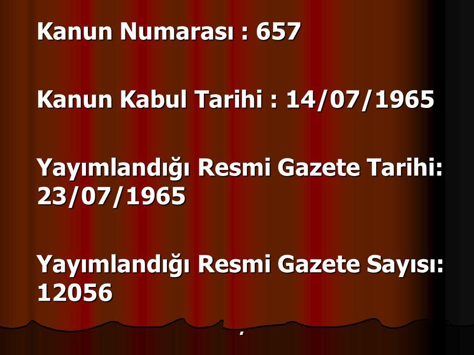 Kanun Numarası : 657 Kanun Kabul Tarihi : 14/07/1965 Yayımlandığı Resmi Gazete Tarihi: 23/07/1965 Yayımlandığı Resmi Gazete Sayısı: 12056.