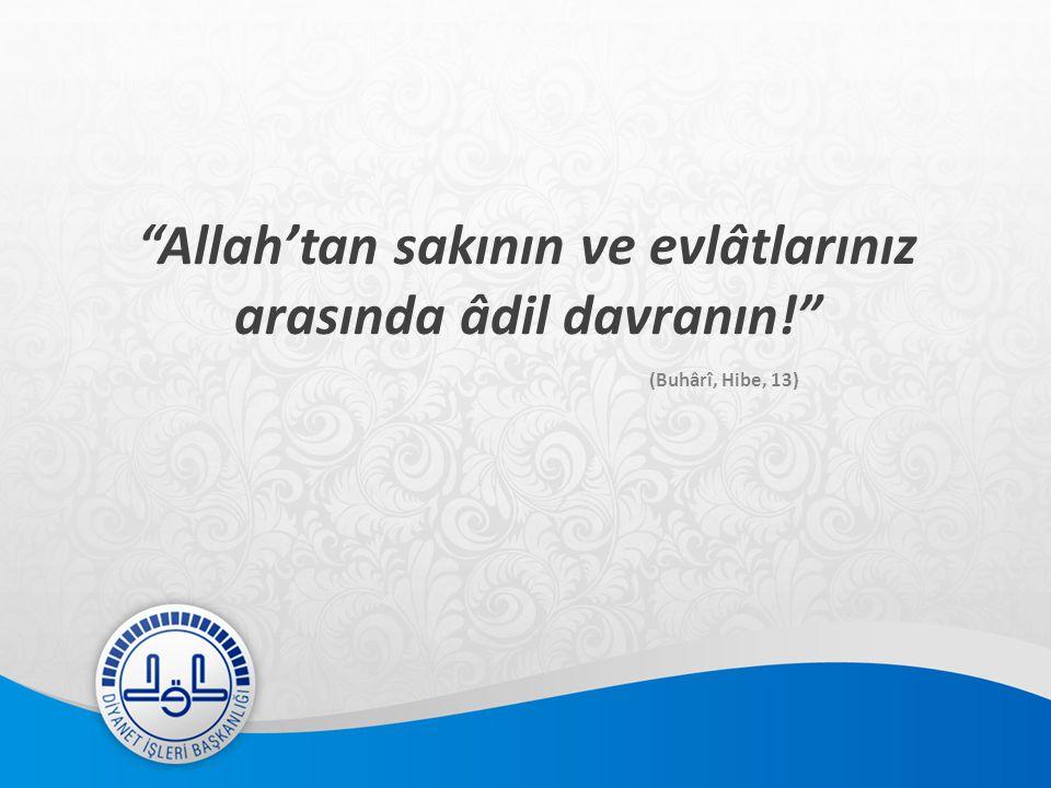 Allah'tan sakının ve evlâtlarınız arasında âdil davranın! (Buhârî, Hibe, 13)