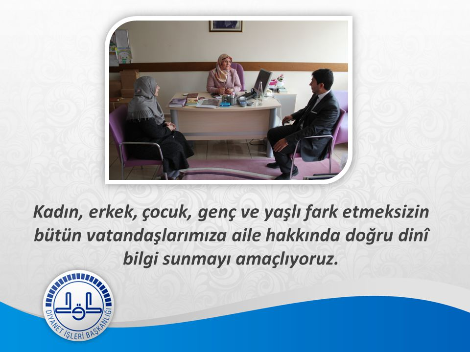 Kadın, erkek, çocuk, genç ve yaşlı fark etmeksizin bütün vatandaşlarımıza aile hakkında doğru dinî bilgi sunmayı amaçlıyoruz.