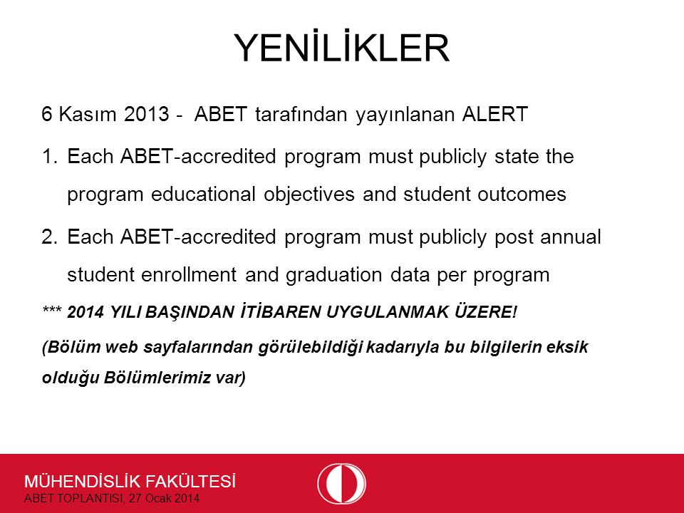 MÜHENDİSLİK FAKÜLTESİ ABET TOPLANTISI, 27 Ocak 2014 YENİLİKLER 6 Kasım ABET tarafından yayınlanan ALERT 1.Each ABET-accredited program must publicly state the program educational objectives and student outcomes 2.Each ABET-accredited program must publicly post annual student enrollment and graduation data per program *** 2014 YILI BAŞINDAN İTİBAREN UYGULANMAK ÜZERE.