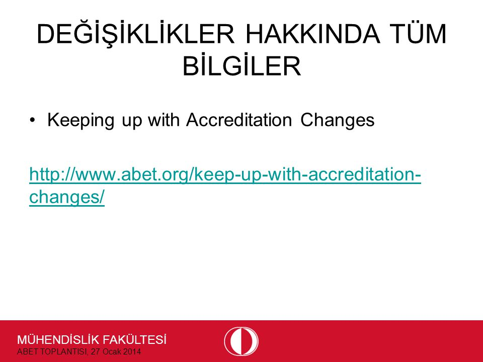 MÜHENDİSLİK FAKÜLTESİ ABET TOPLANTISI, 27 Ocak 2014 DEĞİŞİKLİKLER HAKKINDA TÜM BİLGİLER •Keeping up with Accreditation Changes http://www.abet.org/keep-up-with-accreditation- changes/