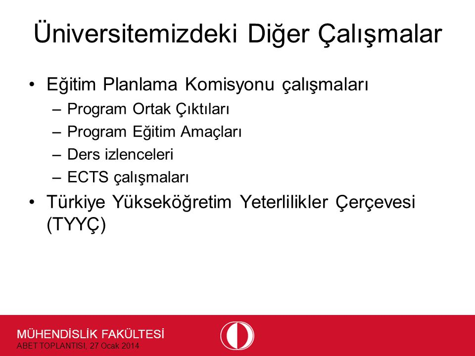 MÜHENDİSLİK FAKÜLTESİ ABET TOPLANTISI, 27 Ocak 2014 Üniversitemizdeki Diğer Çalışmalar •Eğitim Planlama Komisyonu çalışmaları –Program Ortak Çıktıları