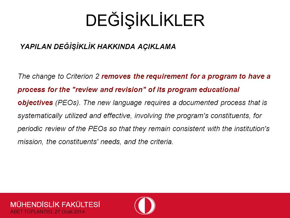 MÜHENDİSLİK FAKÜLTESİ ABET TOPLANTISI, 27 Ocak 2014 DEĞİŞİKLİKLER YAPILAN DEĞİŞİKLİK HAKKINDA AÇIKLAMA The change to Criterion 2 removes the requirement for a program to have a process for the review and revision of its program educational objectives (PEOs).