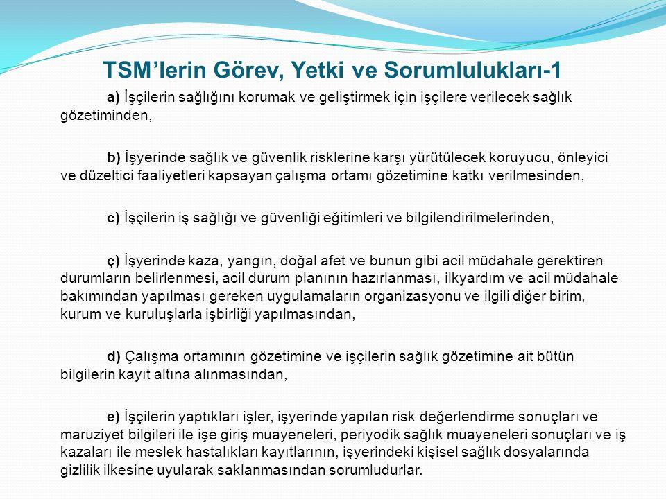 TSM'lerin Görev, Yetki ve Sorumlulukları-2 İşyerlerinde işyeri hekimliği hizmeti sunmak üzere TSM'lerce görevlendirilen işyeri hekimi tarafından muhafaza edilmesi gereken onaylı defter suretleri, TSM arşivinde tutulur ve istenmesi halinde denetime yetkili memurlara sunulur.