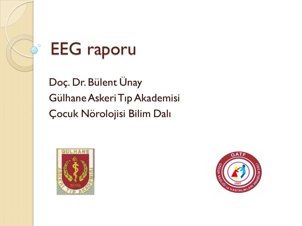 EEG raporu Doç. Dr. Bülent Ünay Gülhane Askeri Tıp Akademisi Çocuk Nörolojisi Bilim Dalı