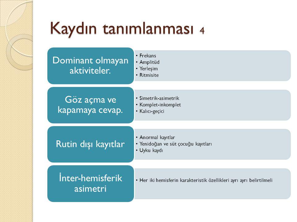 Kaydın tanımlanması 4 •Frekans •Amplitüd •Yerleşim •Ritmisite Dominant olmayan aktiviteler. •Simetrik-asimetrik •Komplet-inkomplet •Kalıcı-geçici Göz