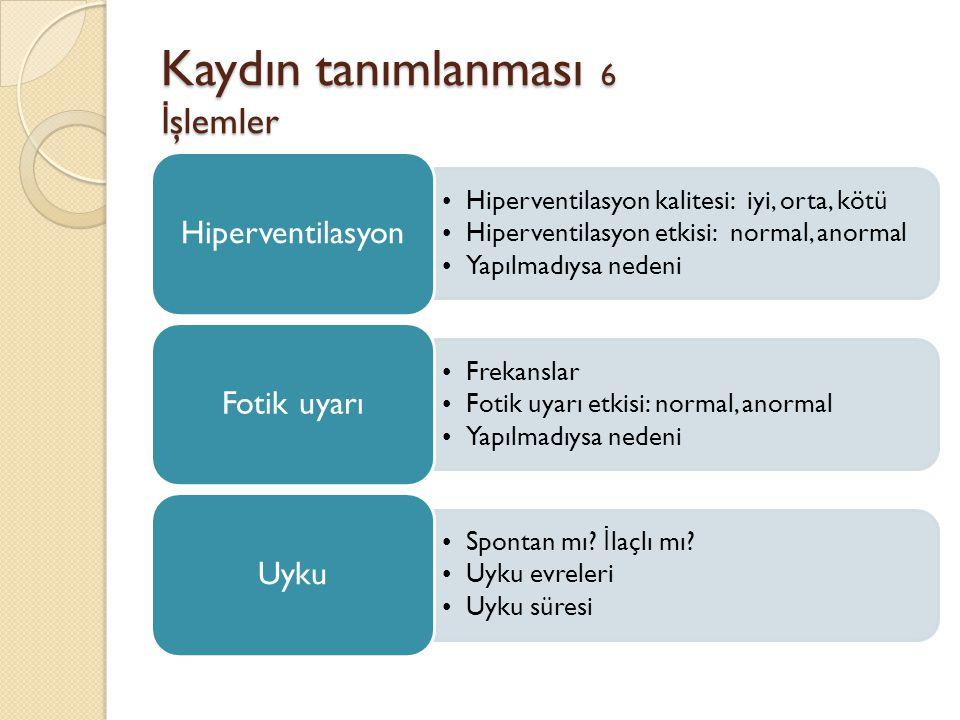 Kaydın tanımlanması 6 İ şlemler •Hiperventilasyon kalitesi: iyi, orta, kötü •Hiperventilasyon etkisi: normal, anormal •Yapılmadıysa nedeni Hiperventil