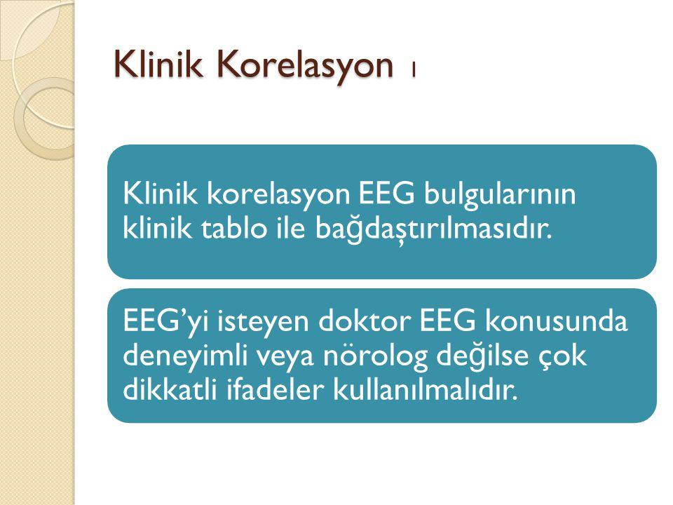Klinik Korelasyon 1 Klinik korelasyon EEG bulgularının klinik tablo ile ba ğ daştırılmasıdır. EEG'yi isteyen doktor EEG konusunda deneyimli veya nörol