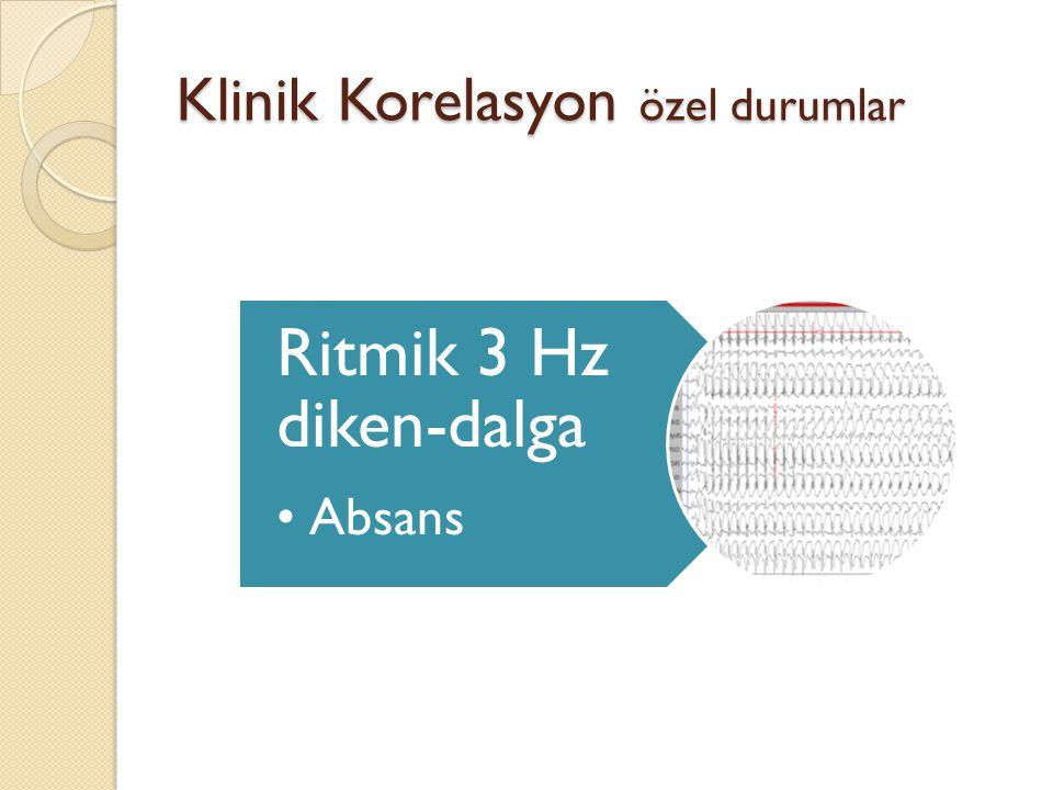 Klinik Korelasyon özel durumlar Ritmik 3 Hz diken-dalga •Absans